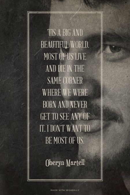 'Tis a big and beautiful world. Most of us live and die in the same corner where we were born and never get to see any of it. I don't want to be most of us.  - Oberyn Martell | Simon made this with Spoken.ly