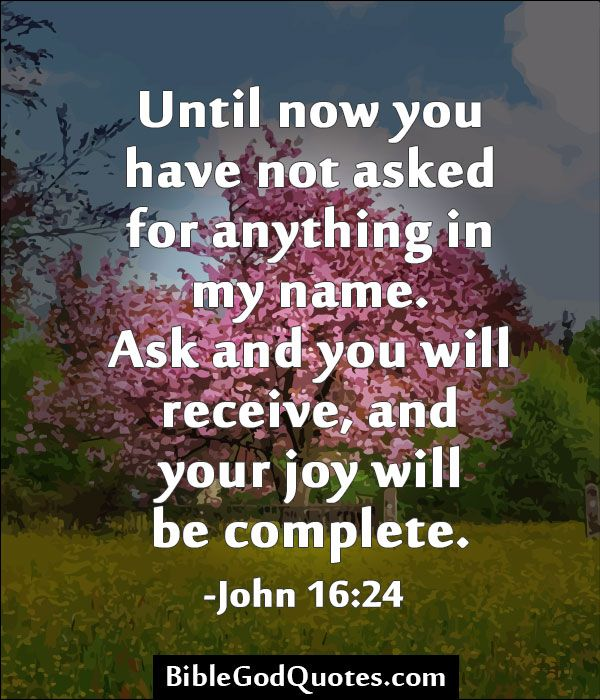 Until now you have not asked for anything in my name. Ask and you will receive, and your joy will be complete. -John 16:24