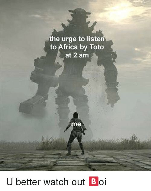 Africa, Memes, and Watch Out: the urge to listen to Africa by Toto at 2 am U better watch out ️oi