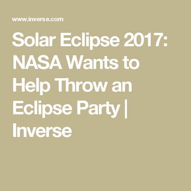 Solar Eclipse 2017: NASA Wants to Help Throw an Eclipse Party | Inverse