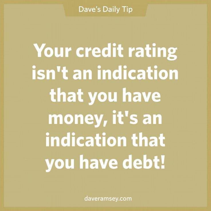 Your credit rating isn't an indication that you have money, it's an indication that you have debt!  10.04.13