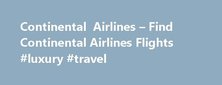 Continental Airlines – Find Continental Airlines Flights #luxury #travel http://travel.nef2.com/continental-airlines-find-continental-airlines-flights-luxury-travel/  #flight reservations # Continental Airlines Reservations The Best Airline Deals and Convenient Airline Booking with Continental Airlines Reservations Best airline rates, comprehensive routes coverage, quality service and a hassle free booking process; every traveler wants these and more from an airline reservation service. You…