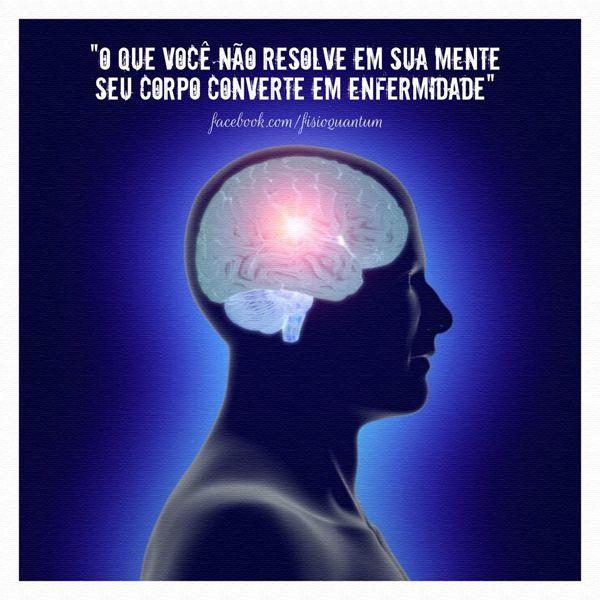 """""""O que você não resolve em sua mente seu corpo converte em enfermidade"""""""