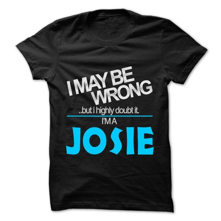 I May Be Wrong ⊹ But I Highly Doubt ⓪ It I am... JOSIE - 99 Cool Name Shirt !If you are JOSIE or loves one. Then this shirt is for you. Cheers !!!I May Be Wrong But I Highly Doubt It I am... JOSIE, cool JOSIE shirt, cute JOSIE shirt, awesome JOSIE shirt, great JOSIE shirt, team JOSIE shirt, JOSI