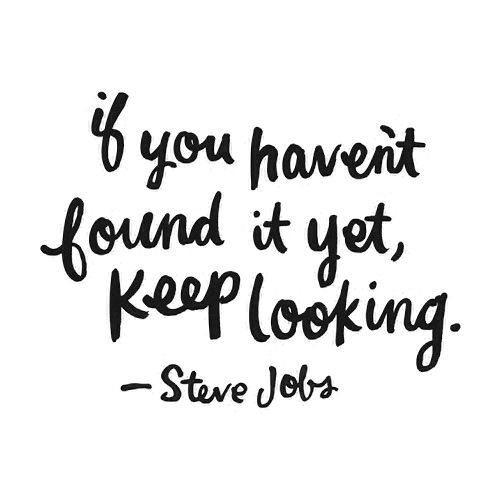 If you haven't found it yet, keep looking. Steve Job. Via http://feelingandloving.tumblr.com/