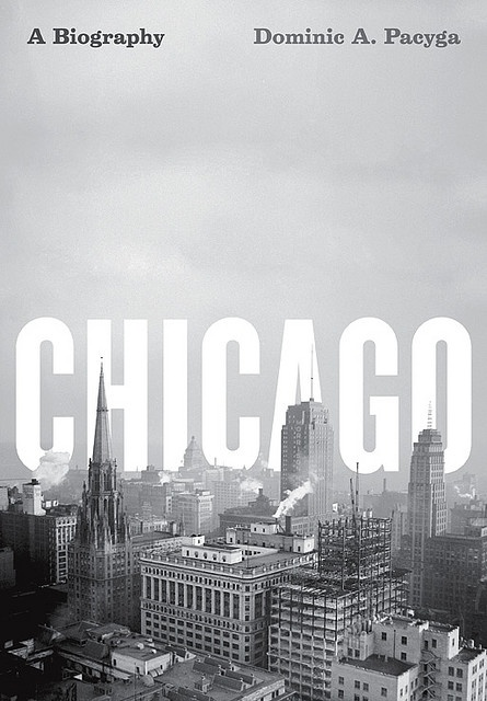 """""""Chicago: A Biography"""" by Dominic Pacyga. Published by University Of Chicago Press, 2011."""