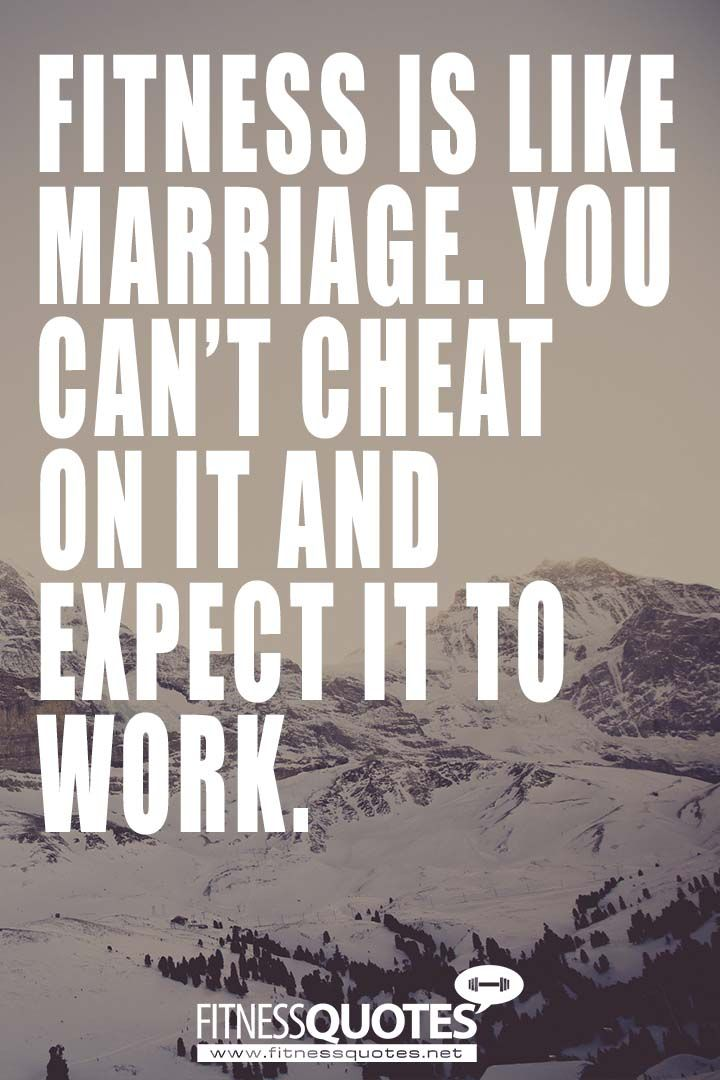 Fitness is like marriage. You cannot cheat on it and expect it to work. � Bonnie Pfiester