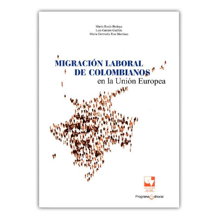 Migración laboral en colombianos en la unión Europea – María Rocío Bedoya, Luis Garzón Guillén, María Gertrudis Roa Martínez – Universidad del Valle www.librosyeditores.com Editores y distribuidores.
