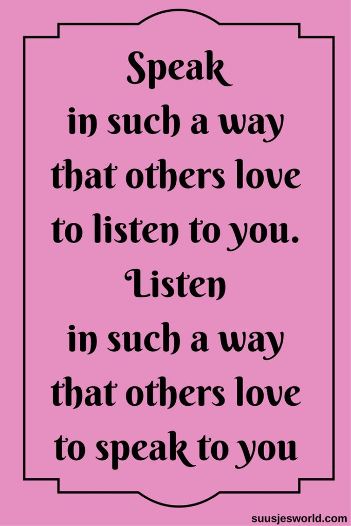 Speak in such a way that others love to listen to you. Listen in such a way that others love to speak to you