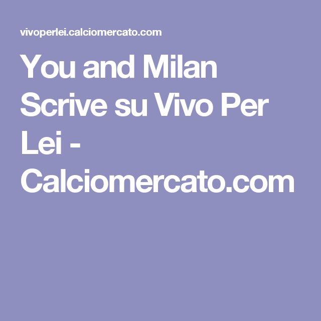 You and Milan Scrive su Vivo Per Lei - Calciomercato.com
