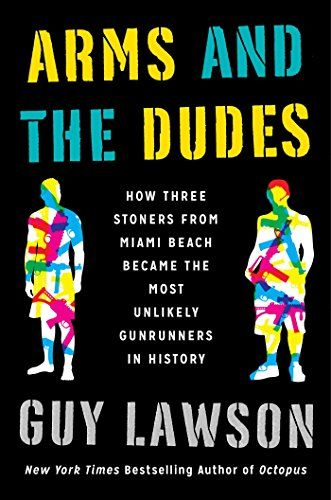 Arms and the Dudes: How Three Stoners from Miami Beach Became the Most Unlikely Gunrunners in History: Guy Lawson: