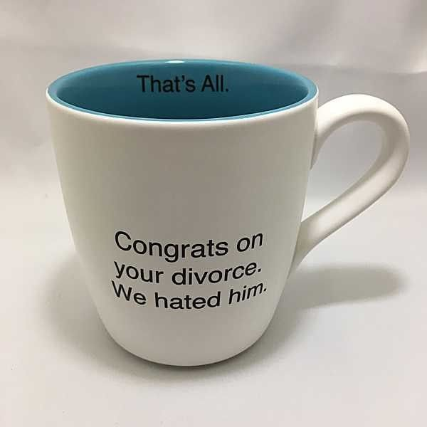 We have mugs for all sorts of occasions. Yes, even divorce, we've got a mug for that too. https://highcountrygifts.com/gifts/mugs/congrats-on-your-divorce-we-hated-him-16-oz-mug.html