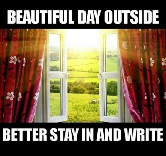 Beautiful day outside... better stay in and write