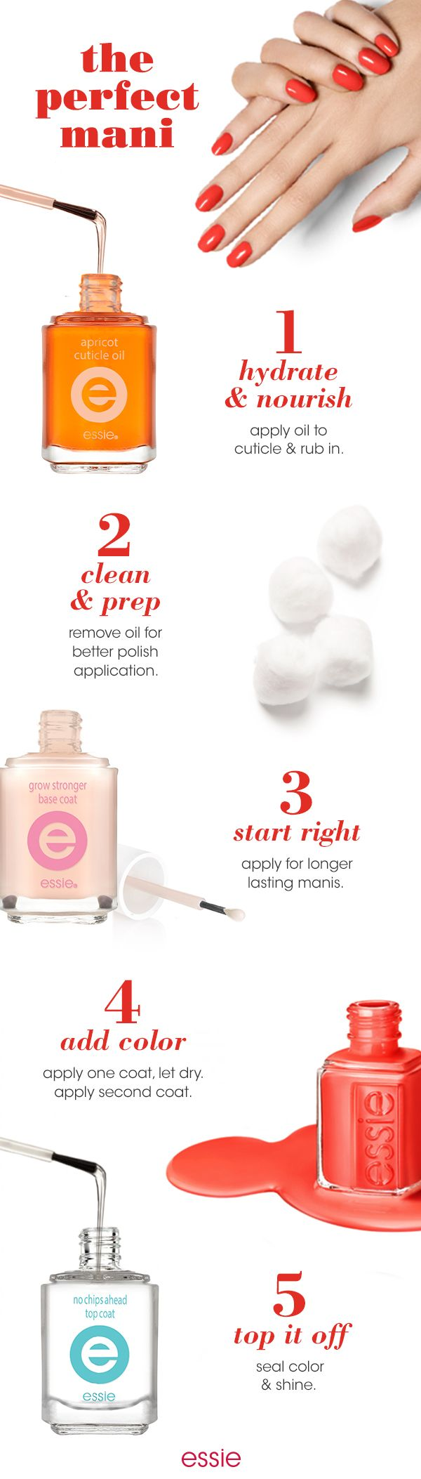 The perfect mani is only five steps away with these nail essentials. First nourish cuticles with 'apricot cuticle oil'. Clean and prep nails with cotton balls. Apply one coat of 'grow stronger' base coat and let dry. Apply two coats of your favorite essie shade. Pro Tip: Be sure to let the first coat dry before you re-apply.  Then top it off with 'no chips ahead' top coat and off you go.