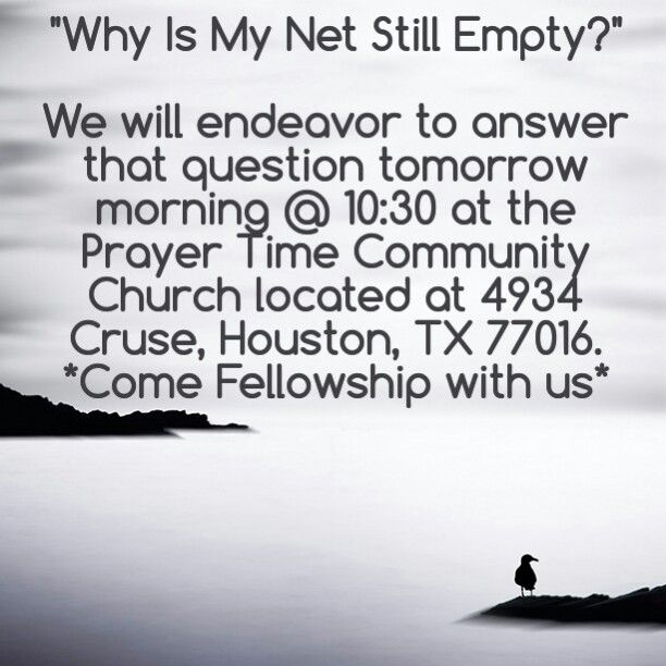 """Why Is My Net Still Empty?""  We will endeavor to answer that question tomorrow morning @ 10:30 at the Prayer Time Community Church located at 4934 Cruse, Houston, TX 77016 *Come Fellowship with us*"