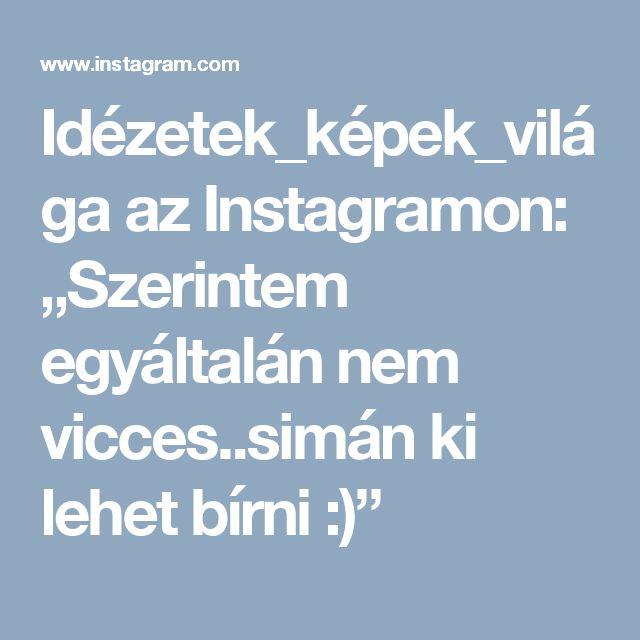 """Idézetek_képek_világa az Instagramon: """"Szerintem egyáltalán nem vicces..simán ki lehet bírni :)"""""""