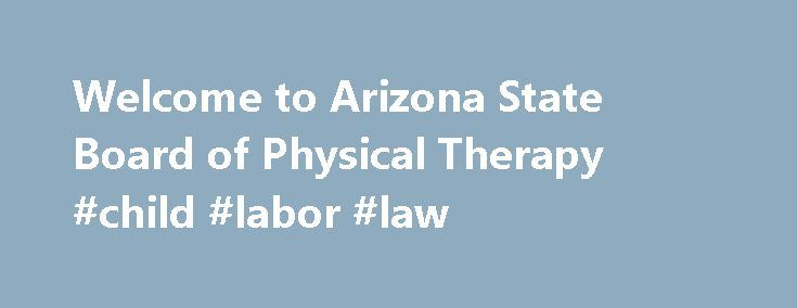 Welcome to Arizona State Board of Physical Therapy #child #labor #law http://law.remmont.com/welcome-to-arizona-state-board-of-physical-therapy-child-labor-law/  #arizona state laws # Welcome to Arizona State Board of Physical Therapy HOW DO WE SERVE THE PUBLIC? (OUR MISSION) The mission of the Arizona State Board of Physical Therapy is to protect the public from the incompetent, unprofessional, and […]