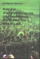 Narracje alterglobalistyczne jako fundamenty krytycznej teorii globalizacji / Przemysław Mikiewicz. -- Wrocław :  Oficyna Wydawnicza Arboretum,  2011.