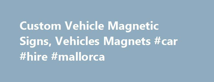 Custom Vehicle Magnetic Signs, Vehicles Magnets #car #hire #mallorca http://nigeria.remmont.com/custom-vehicle-magnetic-signs-vehicles-magnets-car-hire-mallorca/  #magnetic car signs # Templates for Vehicle Magnetic Signs Magnetic vehicle signs can draw customers to your business like … well, a magnet. Vehicle magnets turn your car, truck, van, or SUV into a traveling billboard. Potential customers see your logo, tag line, or contact information everywhere you drive and park. Buy magnetic…