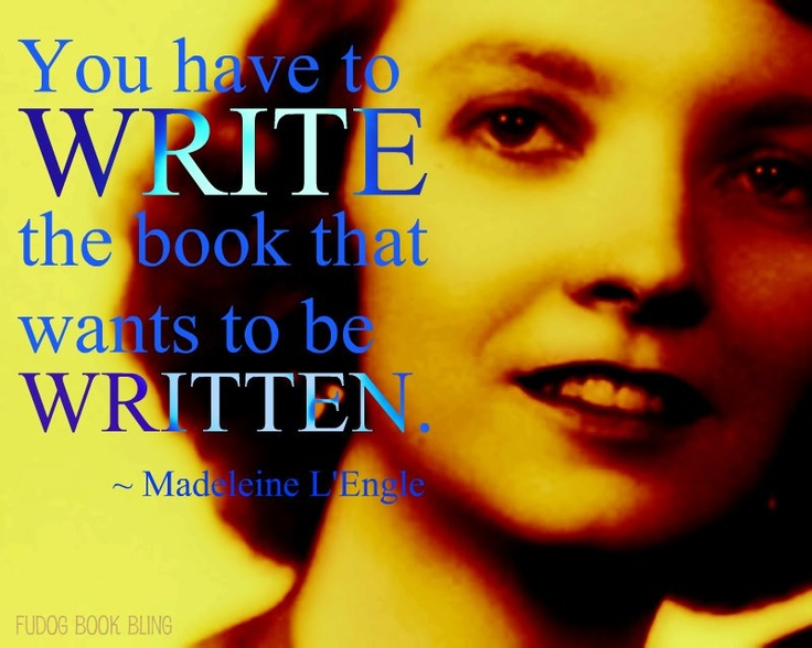 """You have to write the book that wants to be written."" ~ Madeleine L'Engle"