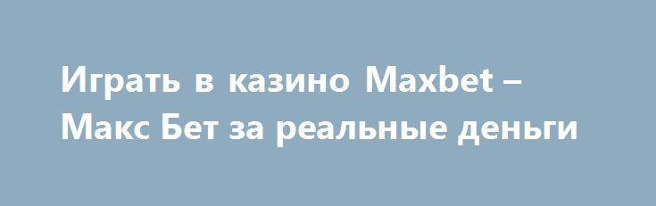 Играть в казино Maxbet – Макс Бет за реальные деньги http://onlineigrynadengi.com/maxbet-casino.html  Игровое заведение Максбет с возможностью играть за реальные деньги в распространенные игровые автоматы, слоты и рулетки. Maxbet – это казино для настоящих игроков, которые не бояться выигрывать. Клуб Макс Бет (Max Bet) радует игроков бонусами и акциями.
