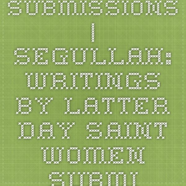 Submissions | Segullah: Writings by Latter-day Saint Women Submissions | a monthly literary journal, now online