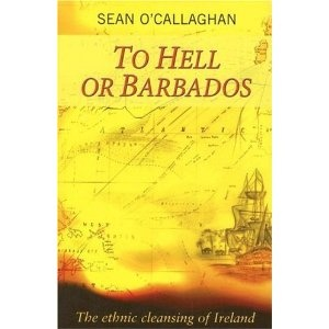 To Hell or Barbados: The Ethnic Cleansing of Ireland by Sean O'Callaghan, 2001  The previously untold story of over 50,000 Irish men, women and children who were transported to Barbados