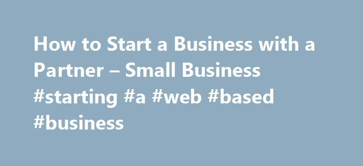 How to Start a Business with a Partner – Small Business #starting #a #web #based #business http://pharmacy.nef2.com/how-to-start-a-business-with-a-partner-small-business-starting-a-web-based-business/  # How to Start a Business with a Partner Tips Get to know your potential partner and learn about his or her personal and professional values, ideas and goals. Consult a lawyer and an accountant to draw up a written partnership agreement. Spell out an exit plan for you and the business. Related…