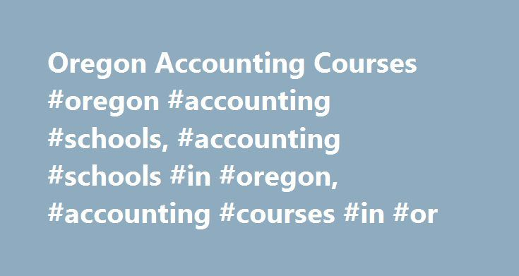 Oregon Accounting Courses #oregon #accounting #schools, #accounting #schools #in #oregon, #accounting #courses #in #or http://singapore.remmont.com/oregon-accounting-courses-oregon-accounting-schools-accounting-schools-in-oregon-accounting-courses-in-or/  # Accounting Schools in Oregon Students who enroll at accounting schools in Oregon can choose from a broad variety of educational opportunities. These include accounting certificates and degrees ranging from associate s to master s and…