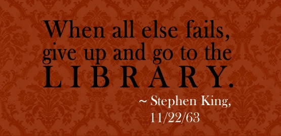 When all else fails, give up and go to the library.  ~Stephen King, 11/22/63