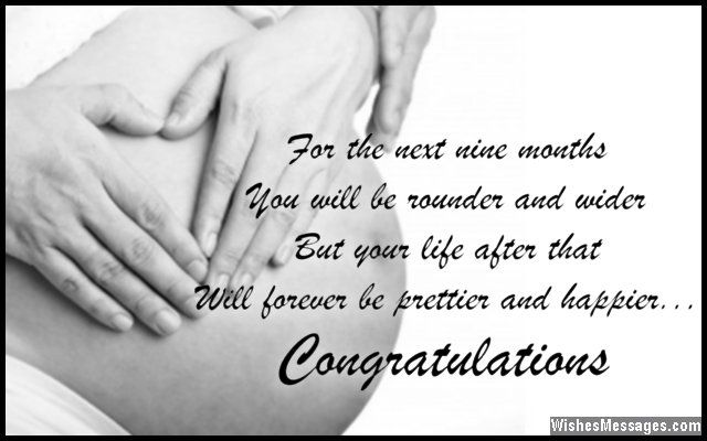 For the next nine months, you will be rounder and wider. But your life after that, will forever be prettier and happier. Congratulations. via WishesMessages.com