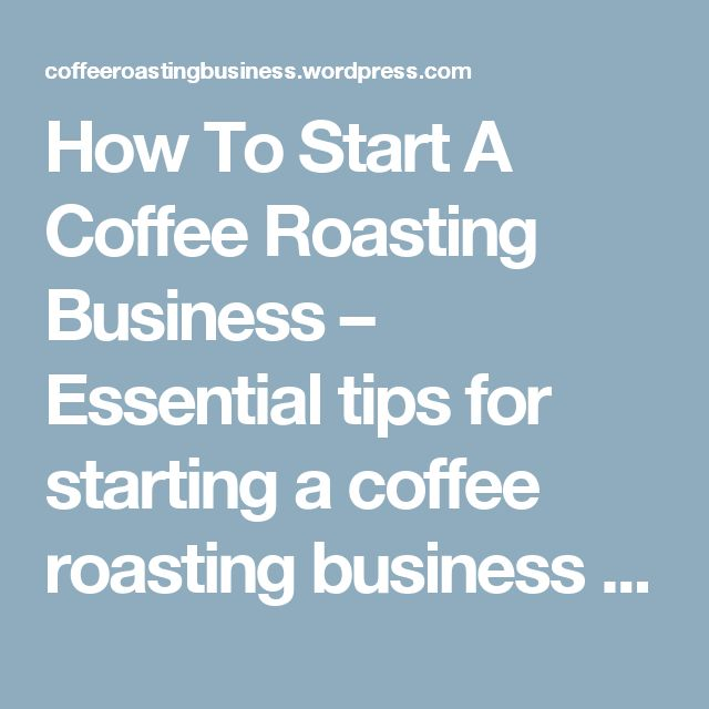 How To Start A Coffee Roasting Business – Essential tips for starting a coffee roasting business in 2017