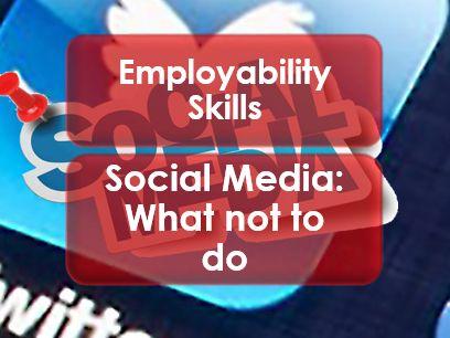 Employability Skills: Social Media: What not to do