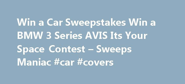 Win a Car Sweepstakes Win a BMW 3 Series AVIS Its Your Space Contest – Sweeps Maniac #car #covers http://car.remmont.com/win-a-car-sweepstakes-win-a-bmw-3-series-avis-its-your-space-contest-sweeps-maniac-car-covers/  #car sweepstakes # Win a Car Sweepstakes Win a BMW 3 Series AVIS Its Your Space Contest Win a Car today through the AVIS contest. Win the all new BMW 3 Series for free when you are the grand prize winner of the AVIS It s Your Space contest through their Facebook sweepstakes…