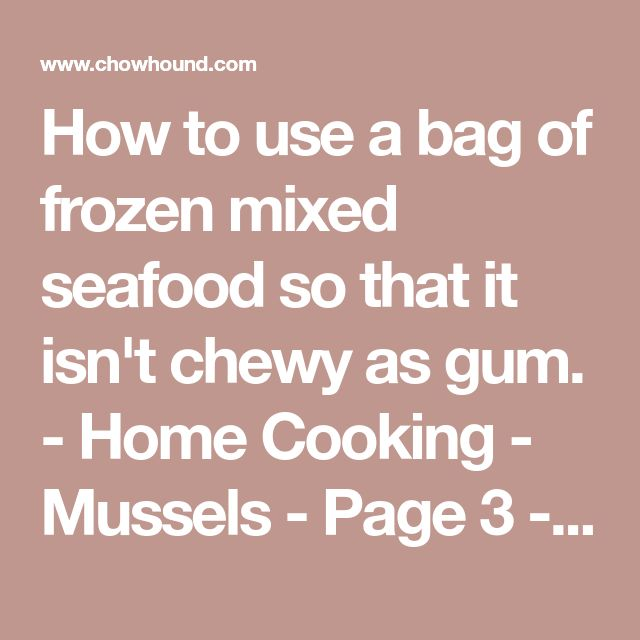 How to use a bag of frozen mixed seafood so that it isn't chewy as gum. - Home Cooking - Mussels - Page 3 - Chowhound