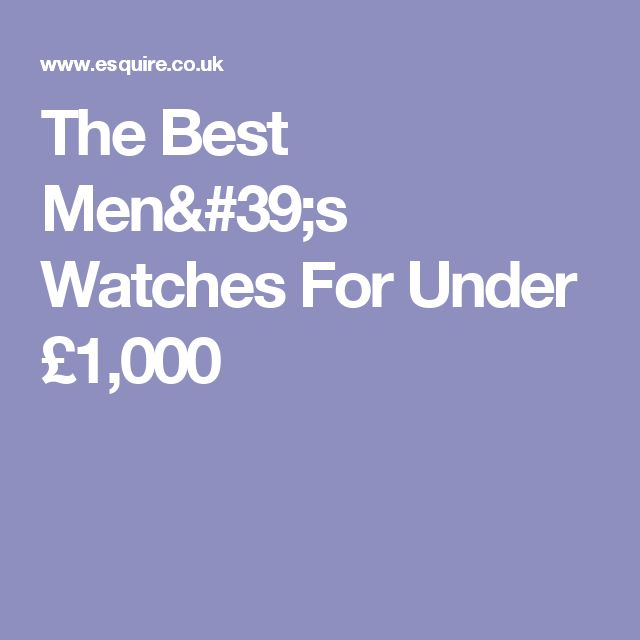 The Best Men's Watches For Under £1,000