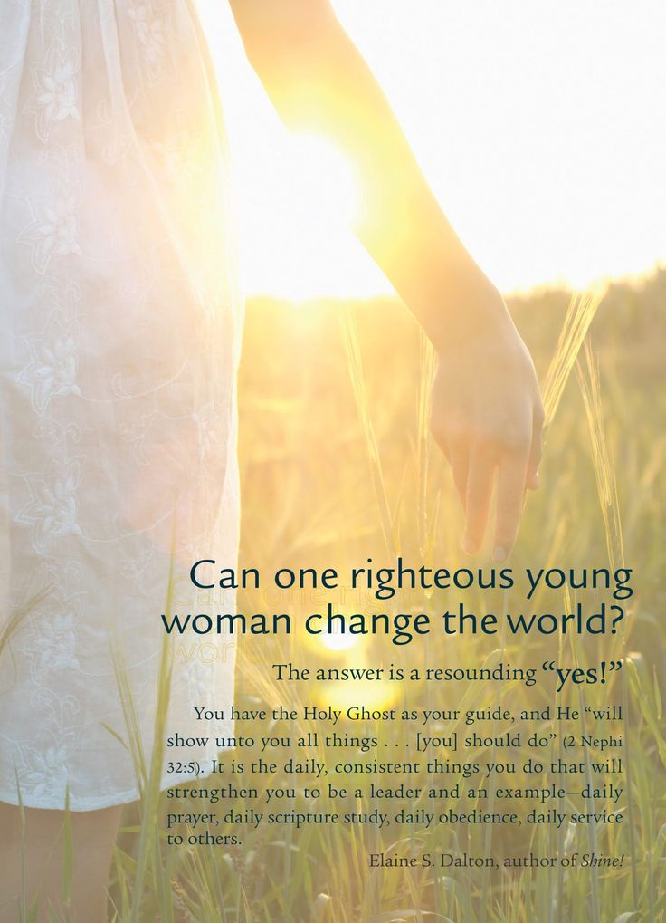 "Can one righteous young woman change the world?  The answer is a resounding ""yes!""  You have the Holy Ghost as your guide, and He ""will show unto you all things… [you] should do"" (2 Nephi 32:5). It is the daily, consistent things you do that will strengthen you to be a leader and an example – daily prayer, daily scripture study, daily obedience, daily service to others.   - Elaine S. Dalton, author of Shine!"