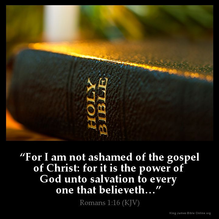 Romans 1:16 For I am not ashamed of the gospel of Christ: for it is the power of God unto salvation to every one that believeth Romans 1:16 (KJV) from King James Version Bible (KJV Bible) http://ift.tt/1IeWCoN Filed under: Bible Verse Pic Tagged: Bible Bible Verse Bible Verse Image Bible Verse Pic Bible Verse Picture Daily Bible Verse Image King James Bible King James Version KJV KJV Bible KJV Bible Verse Pic Picture Romans 1:16 Verse #KingJamesVersion #KingJamesBible #KJVBible #KJV #Bible…