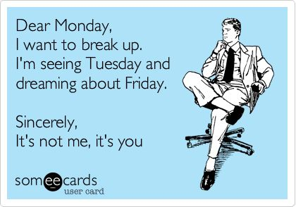 Dear Monday, I want to break up. I'm seeing Tuesday and dreaming about Friday. Sincerely, It's not me, it's you