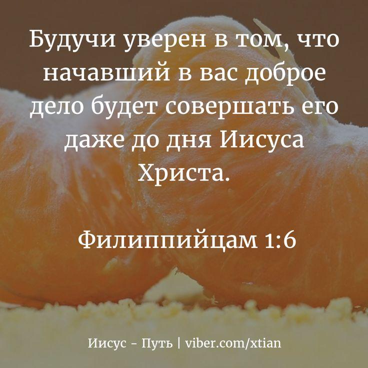 Будучи уверен в том, что начавший в вас доброе дело будет совершать его даже до дня Иисуса Христа.   Филиппийцам 1:6