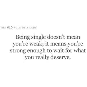 Being single doesn't mean you're weak; it means you're strong enough to wait for what you really deserve