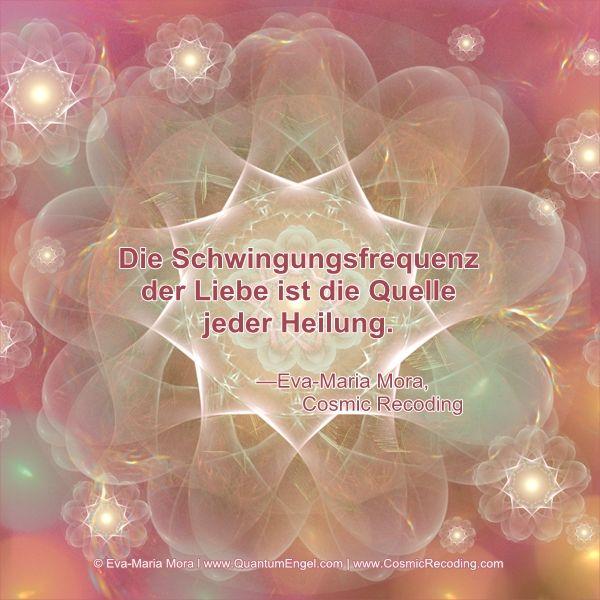 """""""Die Schwingungsfrequenz der Liebe ist die Quelle jeder Heilung."""" —Eva-Maria Mora, Cosmic Recoding"""