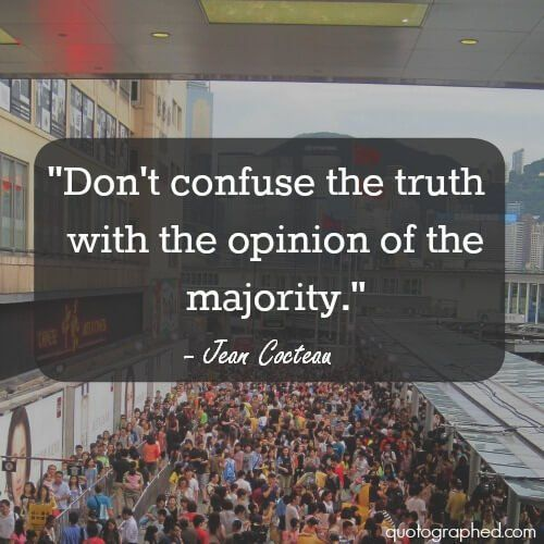 Don't confuse the truth with the opinion of the majority. ~Jean Cocteau