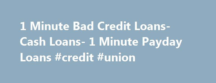1 Minute Bad Credit Loans- Cash Loans- 1 Minute Payday Loans #credit #union http://loan.remmont.com/1-minute-bad-credit-loans-cash-loans-1-minute-payday-loans-credit-union/  #badcreditloans # Welcome to 1 Minute Bad Credit Loans Is your past credit errors bothering you? Not anymore! At 1 Minute Bad Credit Loans we will help you find the right loan service that fits your circumstances. With us you can find loan deals that you can apply to deal with any unforeseen expenditures. Apply…The post…