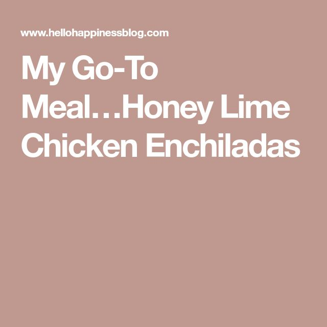 My Go-To Meal…Honey Lime Chicken Enchiladas