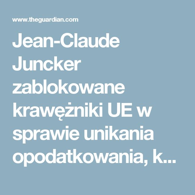 Jean-Claude Juncker zablokowane krawężniki UE w sprawie unikania opodatkowania, kable pokazują |  Biznes |  Opiekun