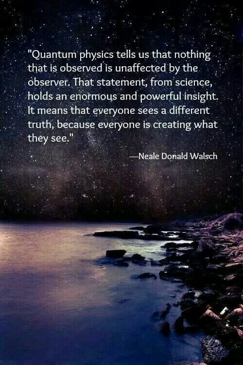 "Quantum physics tells us that nothing that is observed is unaffected by the observer. That statement from science, holds an enormous & powerful insight. It means that everyone sees a different truth, because everyone is creating what they see."" --Neale Donald Walsch"