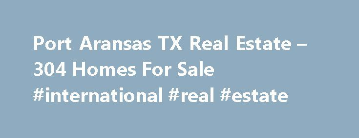 Port Aransas TX Real Estate – 304 Homes For Sale #international #real #estate http://real-estate.remmont.com/port-aransas-tx-real-estate-304-homes-for-sale-international-real-estate/  #port aransas real estate # Port Aransas TX Real Estate Why use Zillow? Zillow helps you find the newest Port Aransas real estate listings. By analyzing information on thousands of single family homes for sale in Port Aransas, Texas and across the United States, we calculate home values (Zestimates) and the…