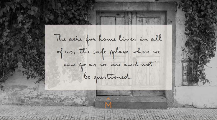 The ache for home lives in all of us, the safe place where we can go as we are and not be questioned...