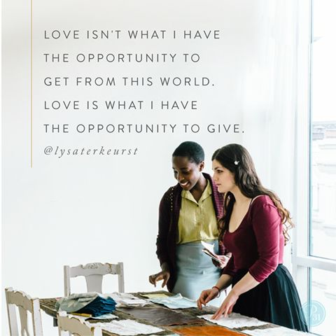 Today I'm choosing to remember that love isn't what I have the opportunity to get from this world. Love is what I have the opportunity to give.  - Lysa TerKeurst